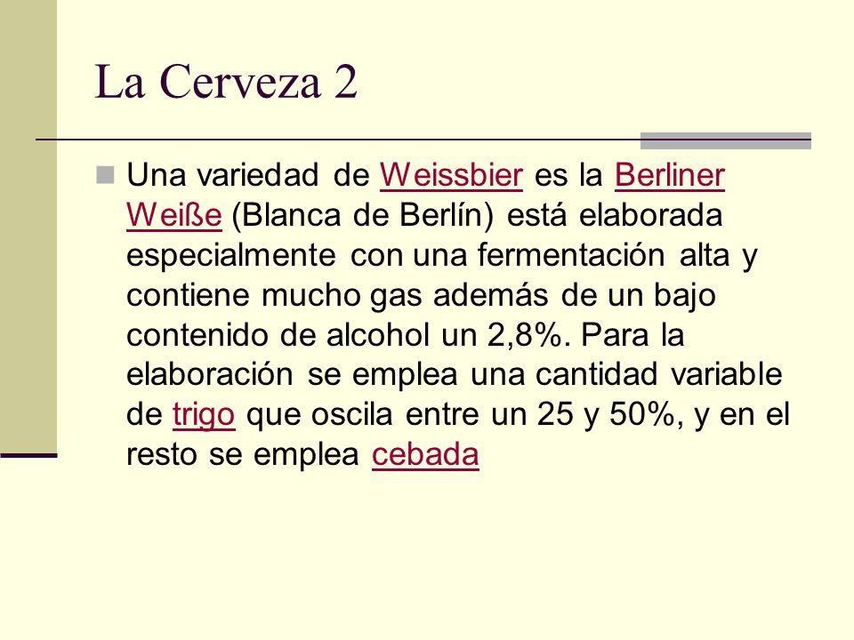 La Cerveza 2 Una variedad de Weissbier es la Berliner Weiße (Blanca de Berlín) está elaborada especialmente con una fermentación alta y contiene mucho