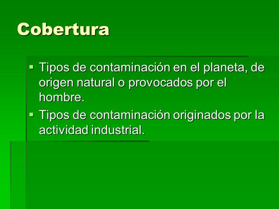 Cobertura Tipos de contaminación en el planeta, de origen natural o provocados por el hombre. Tipos de contaminación en el planeta, de origen natural