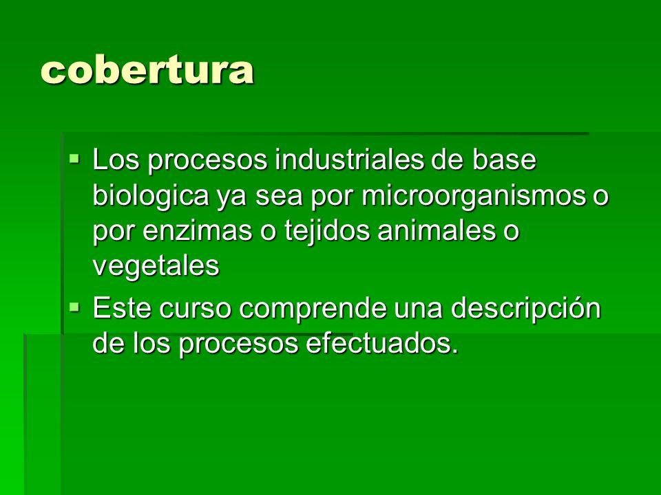 cobertura Los procesos industriales de base biologica ya sea por microorganismos o por enzimas o tejidos animales o vegetales Los procesos industriale