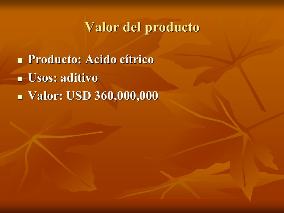 Valor del producto Producto: Acido cítrico Producto: Acido cítrico Usos: aditivo Usos: aditivo Valor: USD 360,000,000 Valor: USD 360,000,000