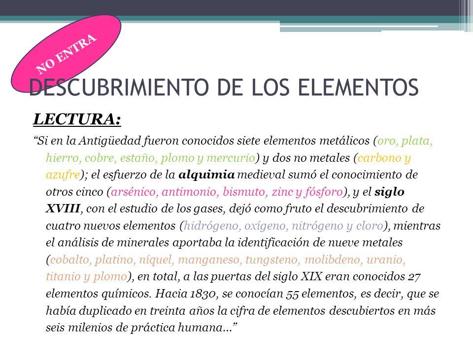 NO ENTRA DESCUBRIMIENTO DE LOS ELEMENTOS LECTURA: Si en la Antigüedad fueron conocidos siete elementos metálicos (oro, plata, hierro, cobre, estaño, p