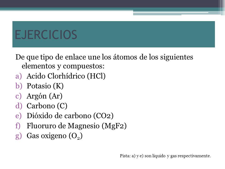 EJERCICIOS De que tipo de enlace une los átomos de los siguientes elementos y compuestos: a)Acido Clorhídrico (HCl) b)Potasio (K) c)Argón (Ar) d)Carbo