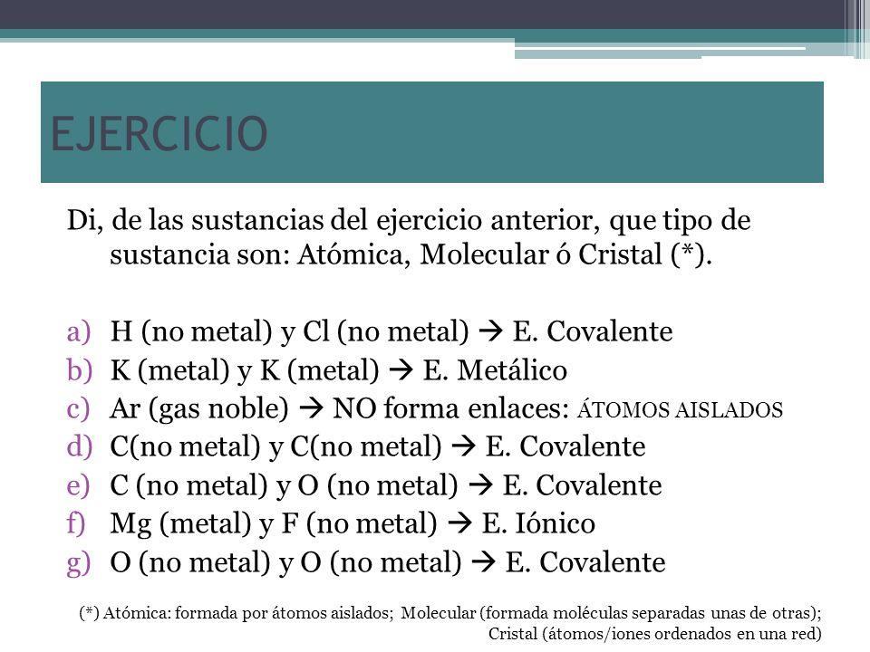 EJERCICIO Di, de las sustancias del ejercicio anterior, que tipo de sustancia son: Atómica, Molecular ó Cristal (*). a)H (no metal) y Cl (no metal) E.