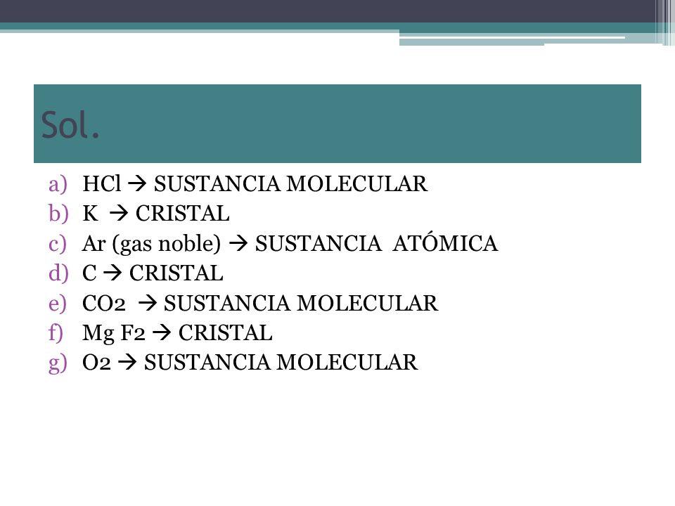 Sol. a)HCl SUSTANCIA MOLECULAR b)K CRISTAL c)Ar (gas noble) SUSTANCIA ATÓMICA d)C CRISTAL e)CO2 SUSTANCIA MOLECULAR f)Mg F2 CRISTAL g)O2 SUSTANCIA MOL