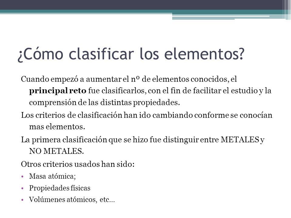 ¿Cómo clasificar los elementos? Cuando empezó a aumentar el nº de elementos conocidos, el principal reto fue clasificarlos, con el fin de facilitar el
