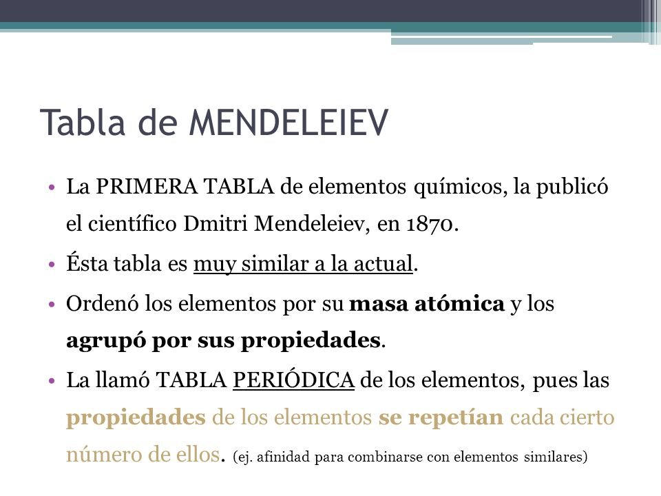Tabla de MENDELEIEV La PRIMERA TABLA de elementos químicos, la publicó el científico Dmitri Mendeleiev, en 1870. Ésta tabla es muy similar a la actual