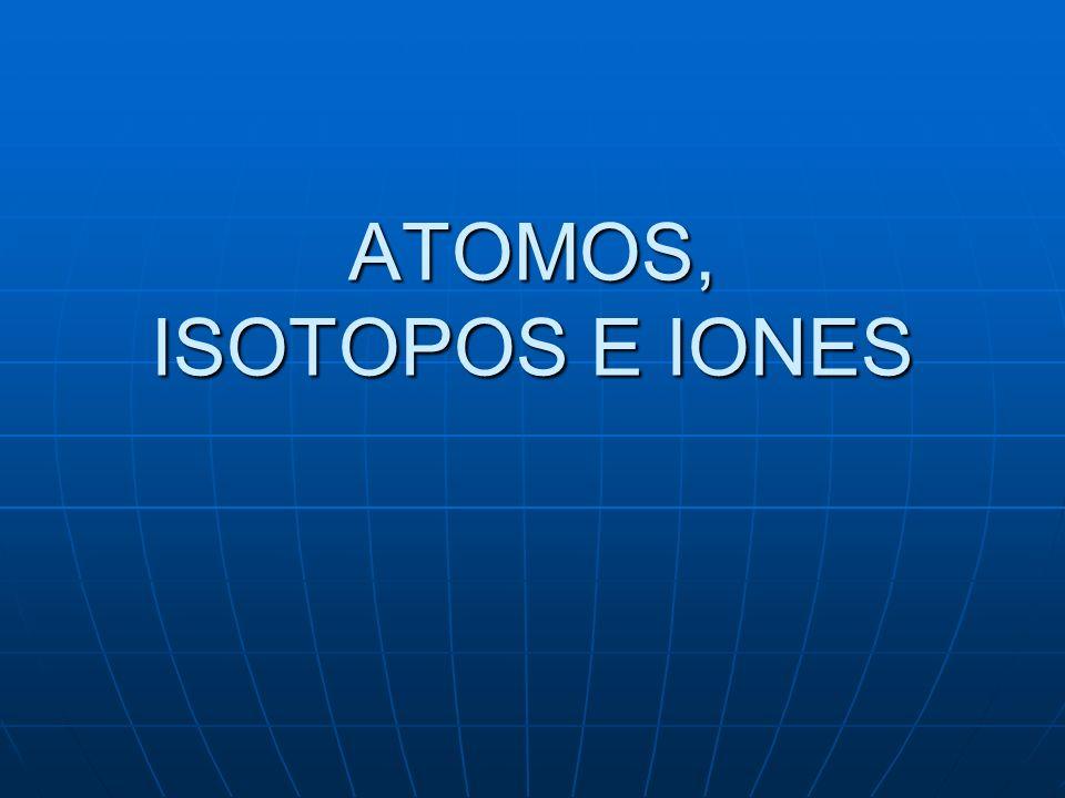 ATOMOS, ISOTOPOS E IONES