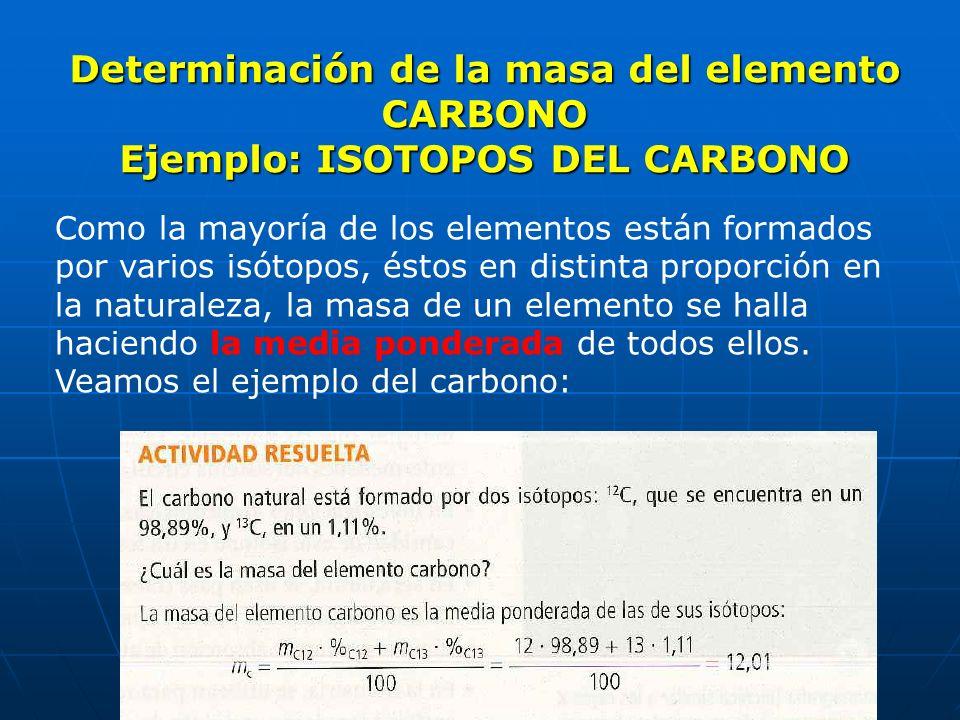 Determinación de la masa del elemento CARBONO Ejemplo: ISOTOPOS DEL CARBONO Como la mayoría de los elementos están formados por varios isótopos, éstos