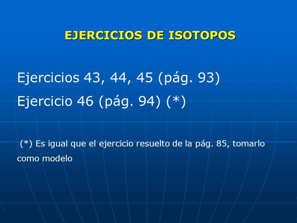 EJERCICIOS DE ISOTOPOS Ejercicios 43, 44, 45 (pág. 93) Ejercicio 46 (pág. 94) (*) (*) Es igual que el ejercicio resuelto de la pág. 85, tomarlo como m