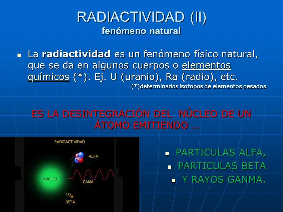 La radiactividad es un fenómeno físico natural, que se da en algunos cuerpos o elementos químicos (*). Ej. U (uranio), Ra (radio), etc. La radiactivid