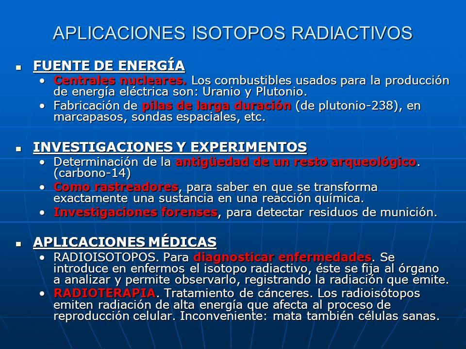 APLICACIONES ISOTOPOS RADIACTIVOS FUENTE DE ENERGÍA FUENTE DE ENERGÍA Centrales nucleares. Los combustibles usados para la producción de energía eléct