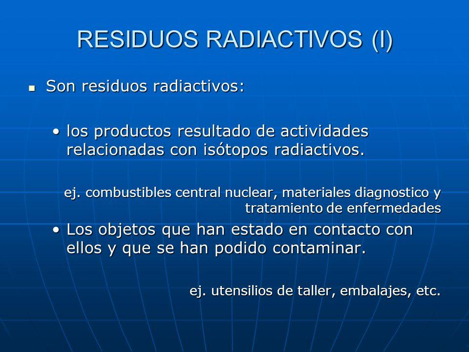 RESIDUOS RADIACTIVOS (I) Son residuos radiactivos: Son residuos radiactivos: los productos resultado de actividades relacionadas con isótopos radiacti