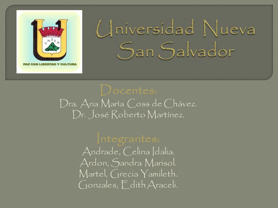 Docentes: Dra. Ana María Coss de Chávez. Dr. José Roberto Martínez. Integrantes: Andrade, Celina Idalia. Ardon, Sandra Marisol. Martel, Grecia Yamilet