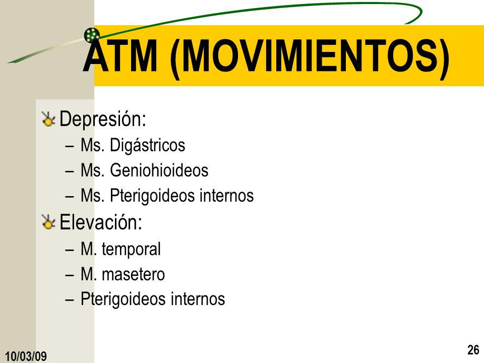 10/03/09 26 ATM (MOVIMIENTOS) Depresión: –Ms. Digástricos –Ms. Geniohioideos –Ms. Pterigoideos internos Elevación: –M. temporal –M. masetero –Pterigoi