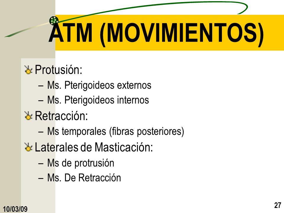 10/03/09 27 ATM (MOVIMIENTOS) Protusión: –Ms. Pterigoideos externos –Ms. Pterigoideos internos Retracción: –Ms temporales (fibras posteriores) Lateral