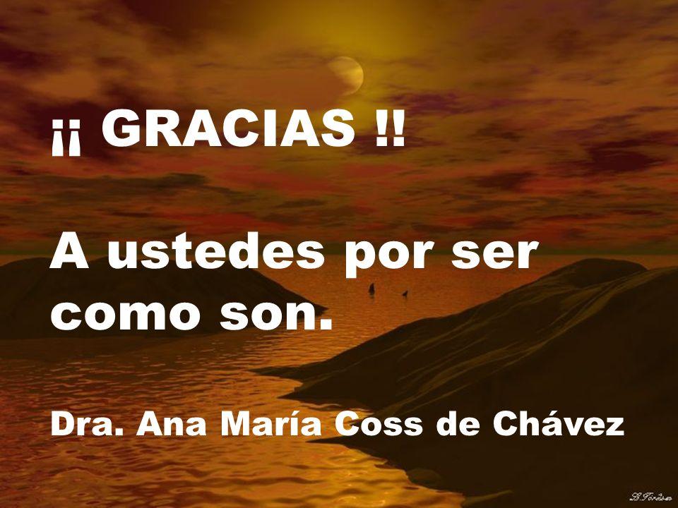 ¡¡ GRACIAS !! A ustedes por ser como son. Dra. Ana María Coss de Chávez