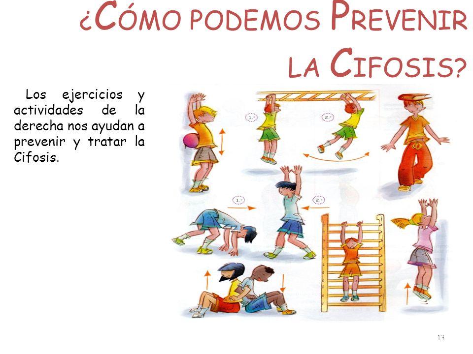 ¿ C ÓMO PODEMOS P REVENIR LA C IFOSIS? 13 Los ejercicios y actividades de la derecha nos ayudan a prevenir y tratar la Cifosis.