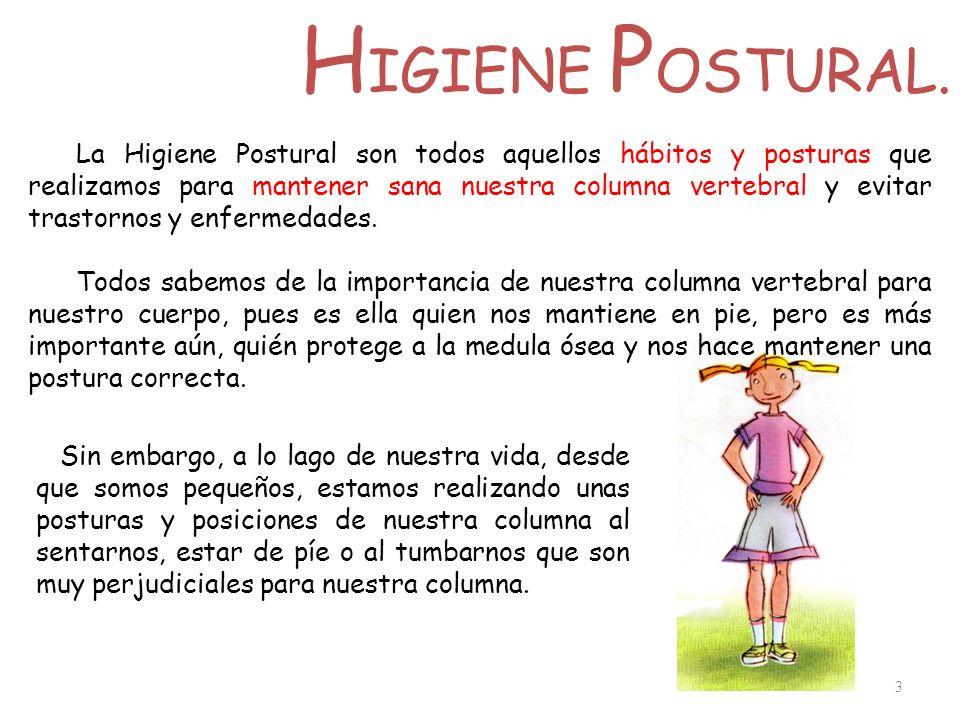 H IGIENE P OSTURAL. 3 La Higiene Postural son todos aquellos hábitos y posturas que realizamos para mantener sana nuestra columna vertebral y evitar t