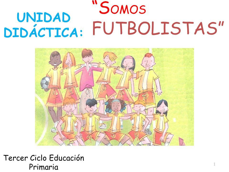 S OMOS FUTBOLISTAS. 1 UNIDAD DIDÁCTICA: Tercer Ciclo Educación Primaria