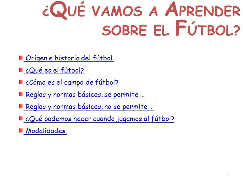 2 ¿ Q UÉ VAMOS A A PRENDER SOBRE EL F ÚTBOL? Origen e historia del fútbol. ¿Qué es el fútbol? ¿Cómo es el campo de fútbol? Reglas y normas básicas, se