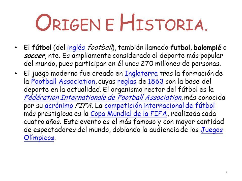 O RIGEN E H ISTORIA. El fútbol (del inglés football), también llamado futbol, balompié o soccer, nte. Es ampliamente considerado el deporte más popula