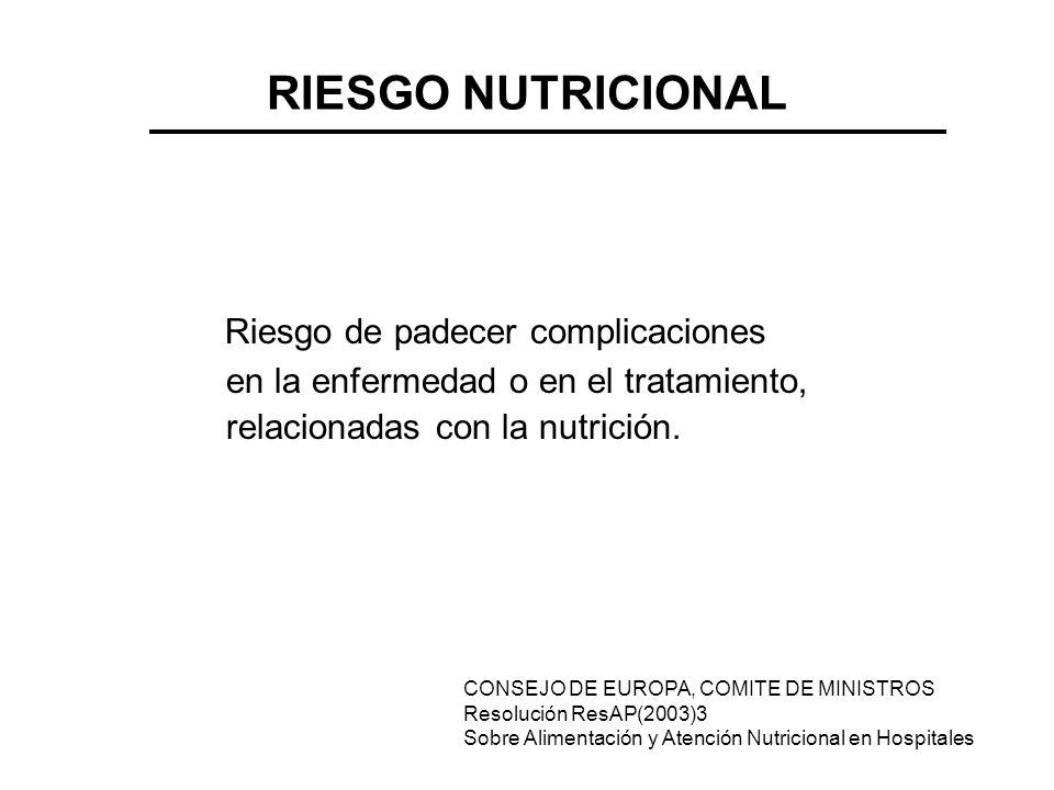 RIESGO NUTRICIONAL Riesgo de padecer complicaciones en la enfermedad o en el tratamiento, relacionadas con la nutrición. CONSEJO DE EUROPA, COMITE DE