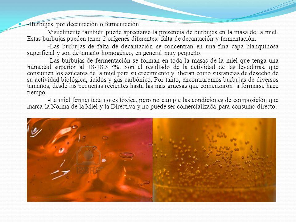 -Burbujas, por decantación o fermentación: Visualmente también puede apreciarse la presencia de burbujas en la masa de la miel. Estas burbujas pueden
