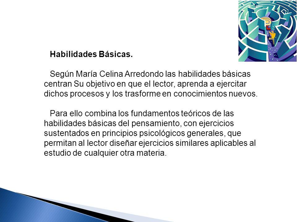 Habilidades Básicas. Según María Celina Arredondo las habilidades básicas centran Su objetivo en que el lector, aprenda a ejercitar dichos procesos y