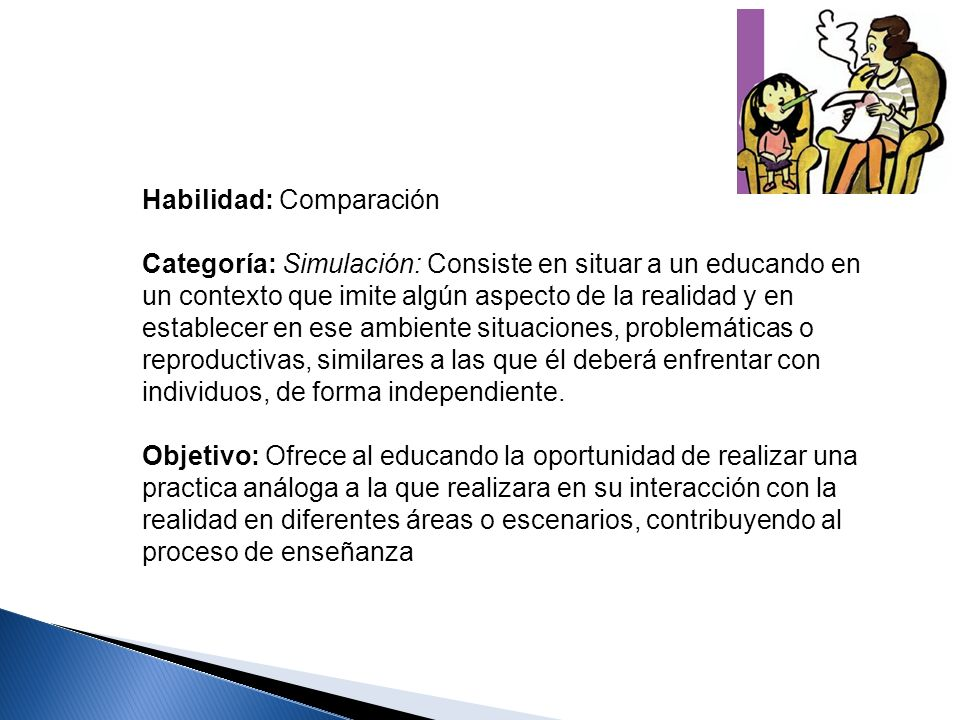 Habilidad: Comparación Categoría: Simulación: Consiste en situar a un educando en un contexto que imite algún aspecto de la realidad y en establecer e