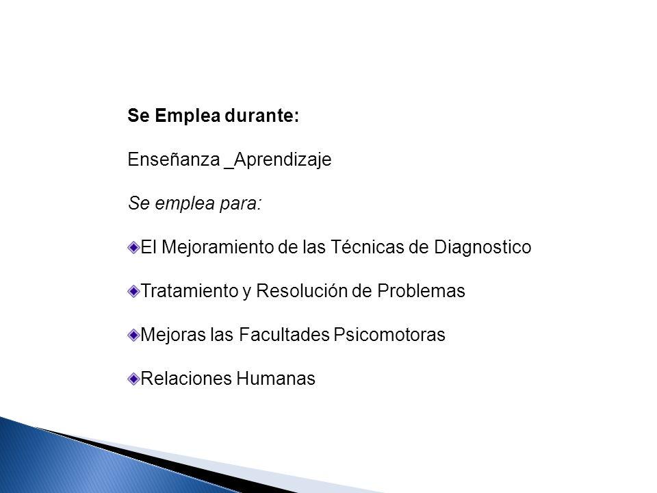Se Emplea durante: Enseñanza _Aprendizaje Se emplea para: El Mejoramiento de las Técnicas de Diagnostico Tratamiento y Resolución de Problemas Mejoras