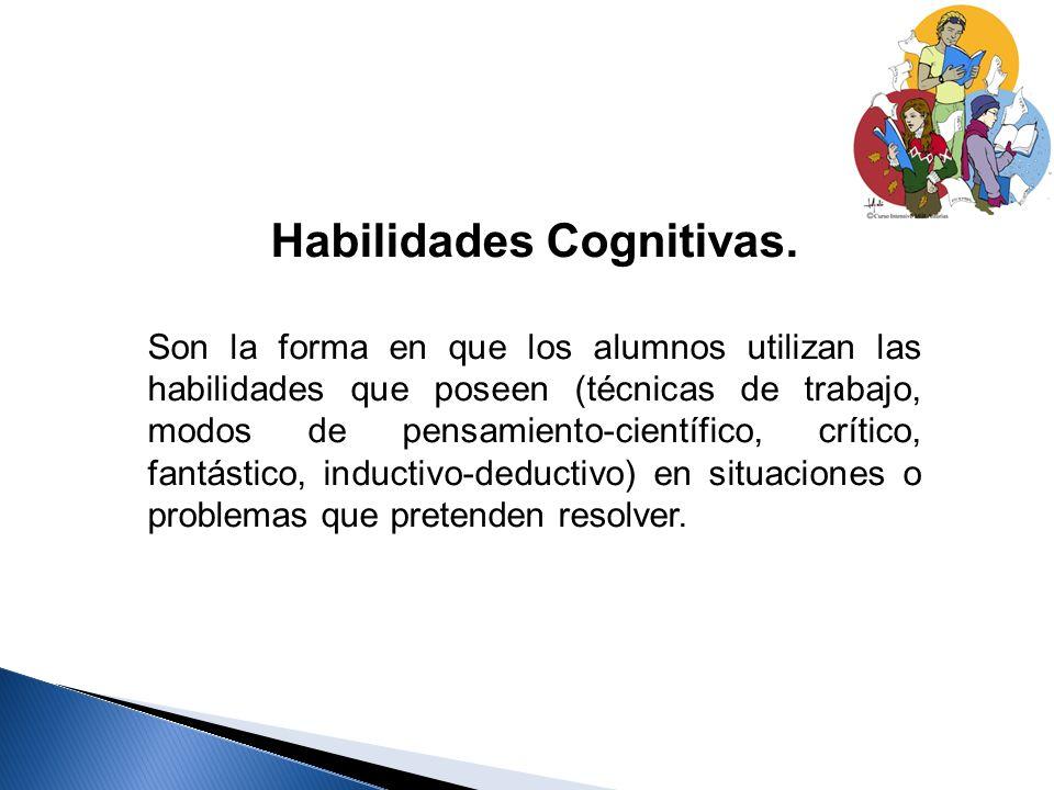 Habilidades Cognitivas. Son la forma en que los alumnos utilizan las habilidades que poseen (técnicas de trabajo, modos de pensamiento-científico, crí