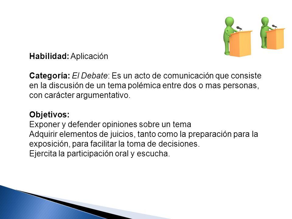 Habilidad: Aplicación Categoría: El Debate: Es un acto de comunicación que consiste en la discusión de un tema polémica entre dos o mas personas, con