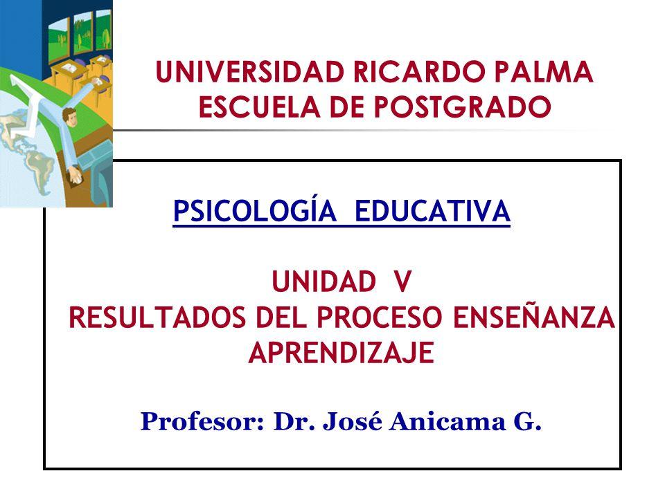 UNIVERSIDAD RICARDO PALMA ESCUELA DE POSTGRADO PSICOLOGÍA EDUCATIVA UNIDAD V RESULTADOS DEL PROCESO ENSEÑANZA APRENDIZAJE Profesor:Dr.