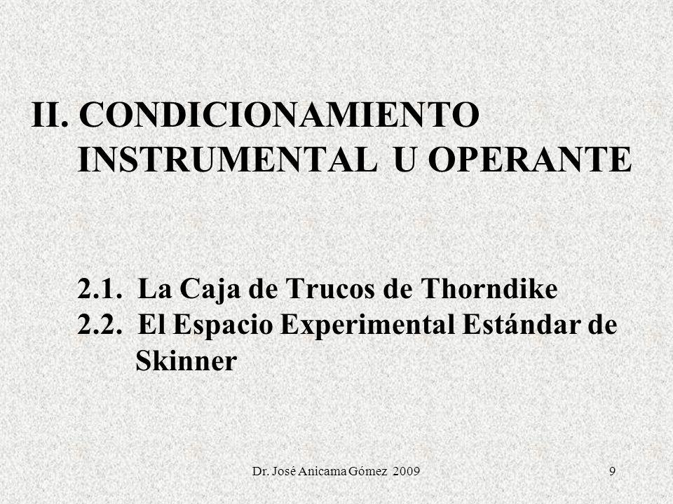 9 II. CONDICIONAMIENTO INSTRUMENTAL U OPERANTE 2.1. La Caja de Trucos de Thorndike 2.2. El Espacio Experimental Estándar de Skinner Dr. José Anicama G