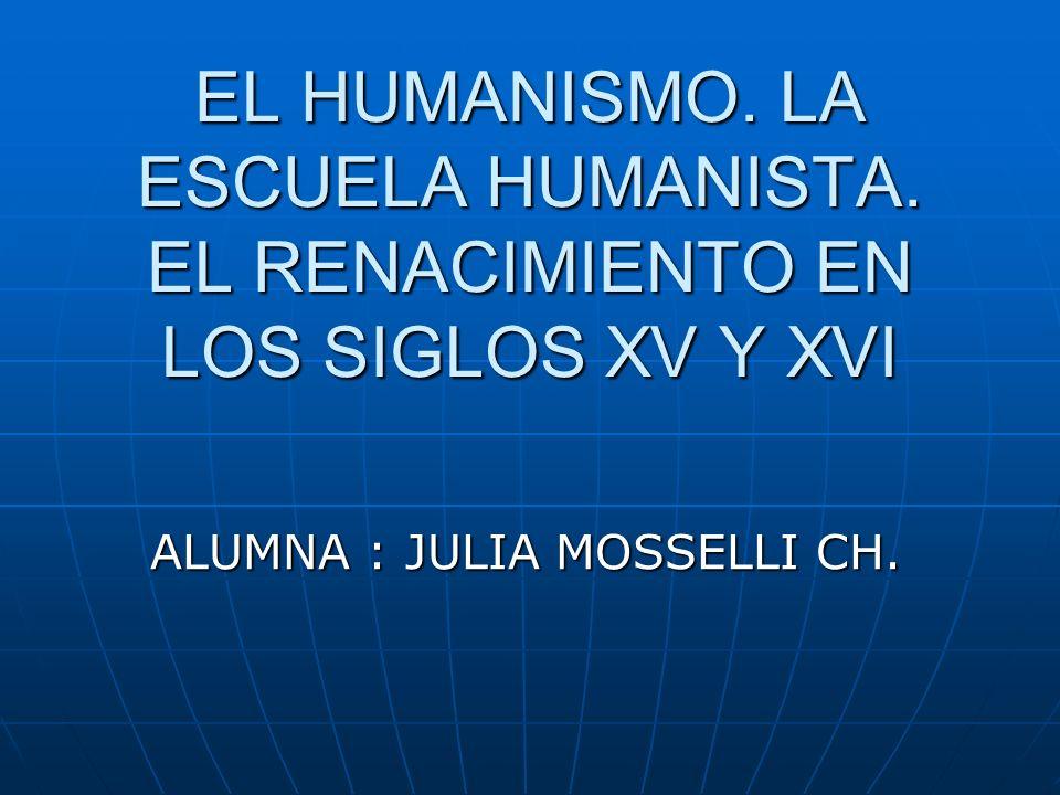 EL HUMANISMO. LA ESCUELA HUMANISTA. EL RENACIMIENTO EN LOS SIGLOS XV Y XVI ALUMNA : JULIA MOSSELLI CH.