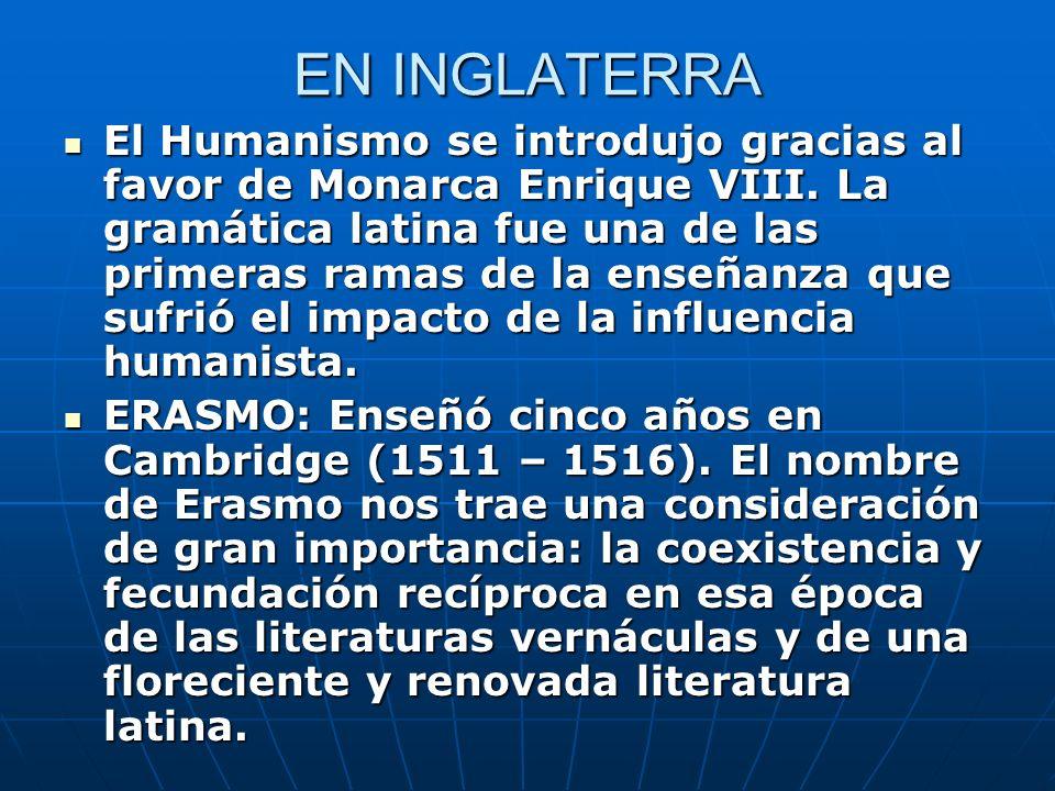 EN INGLATERRA El Humanismo se introdujo gracias al favor de Monarca Enrique VIII. La gramática latina fue una de las primeras ramas de la enseñanza qu