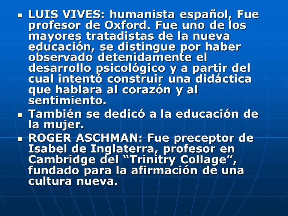 LUIS VIVES: humanista español, Fue profesor de Oxford. Fue uno de los mayores tratadistas de la nueva educación, se distingue por haber observado dete