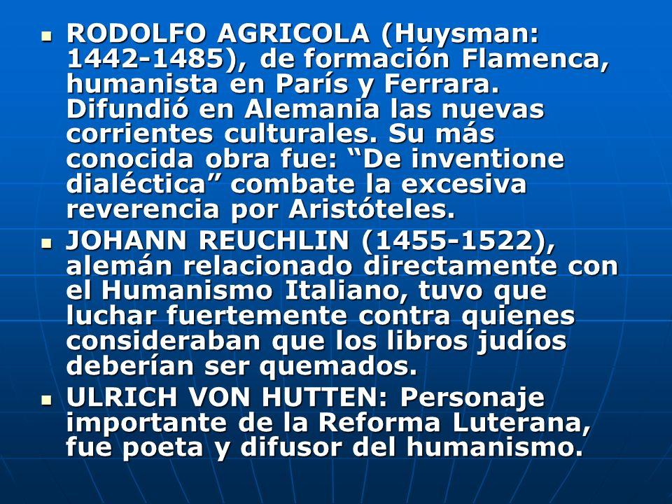 RODOLFO AGRICOLA (Huysman: 1442-1485), de formación Flamenca, humanista en París y Ferrara. Difundió en Alemania las nuevas corrientes culturales. Su