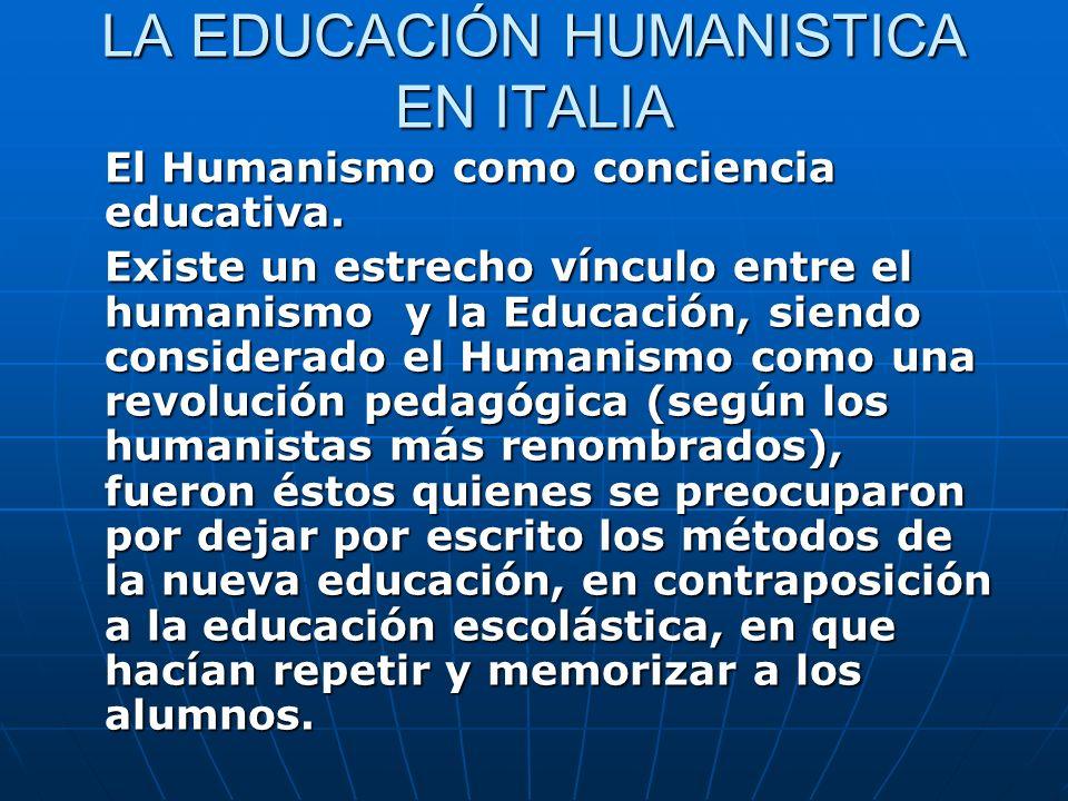 LA EDUCACIÓN HUMANISTICA EN ITALIA El Humanismo como conciencia educativa. Existe un estrecho vínculo entre el humanismo y la Educación, siendo consid