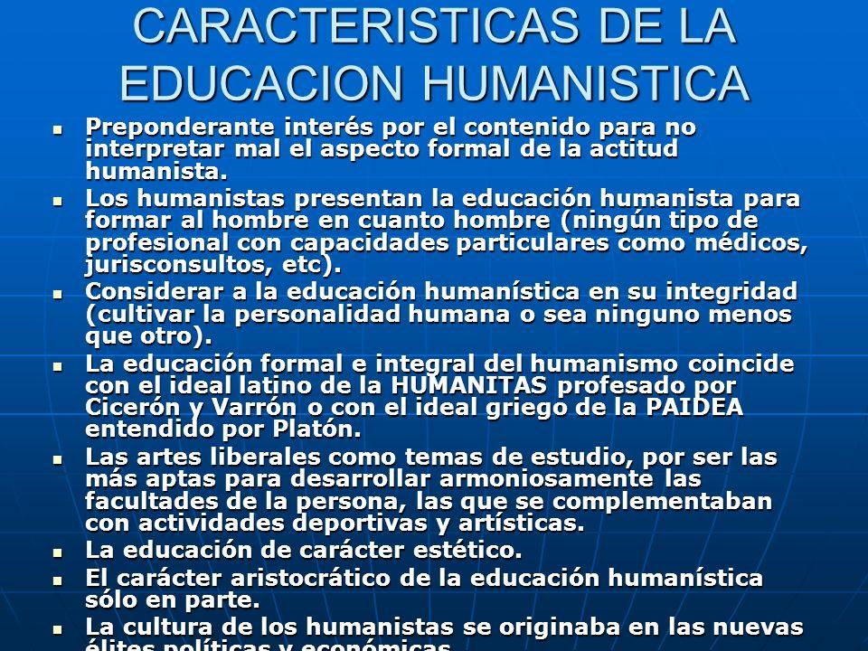 CARACTERISTICAS DE LA EDUCACION HUMANISTICA Preponderante interés por el contenido para no interpretar mal el aspecto formal de la actitud humanista.