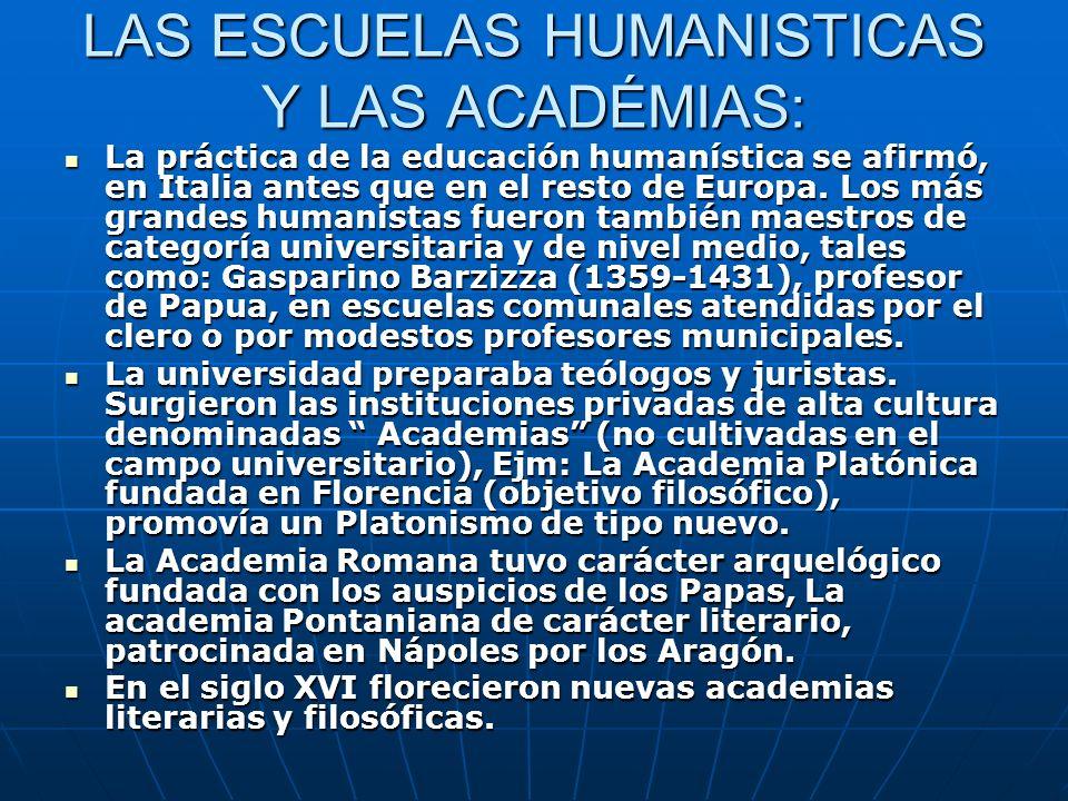 LAS ESCUELAS HUMANISTICAS Y LAS ACADÉMIAS: La práctica de la educación humanística se afirmó, en Italia antes que en el resto de Europa. Los más grand