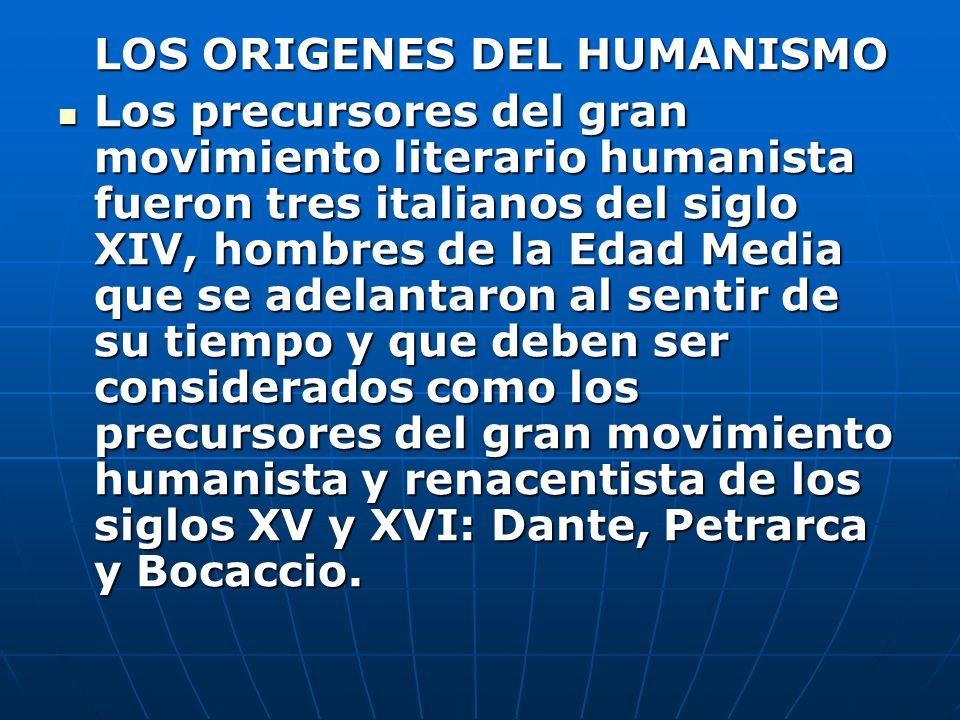 LOS ORIGENES DEL HUMANISMO Los precursores del gran movimiento literario humanista fueron tres italianos del siglo XIV, hombres de la Edad Media que s