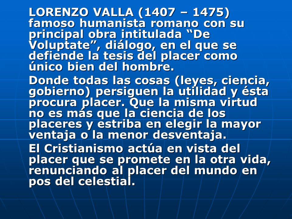 LORENZO VALLA (1407 – 1475) famoso humanista romano con su principal obra intitulada De Voluptate, diálogo, en el que se defiende la tesis del placer
