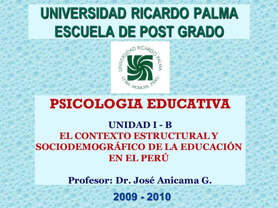 PSICOLOGIA EDUCATIVA UNIDAD I - B EL CONTEXTO ESTRUCTURAL Y SOCIODEMOGRÁFICO DE LA EDUCACIÓN EN EL PERÚ Profesor: Dr. José Anicama G. UNIVERSIDAD RICA
