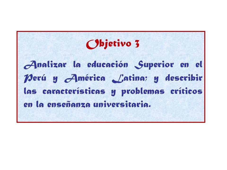 Objetivo 3 Analizar la educación Superior en el Perú y América Latina; y describir las características y problemas críticos en la enseñanza universita