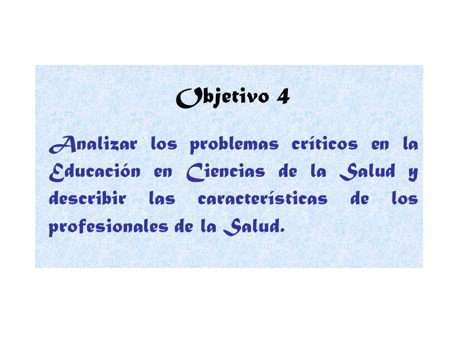 Objetivo 4 Analizar los problemas críticos en la Educación en Ciencias de la Salud y describir las características de los profesionales de la Salud.