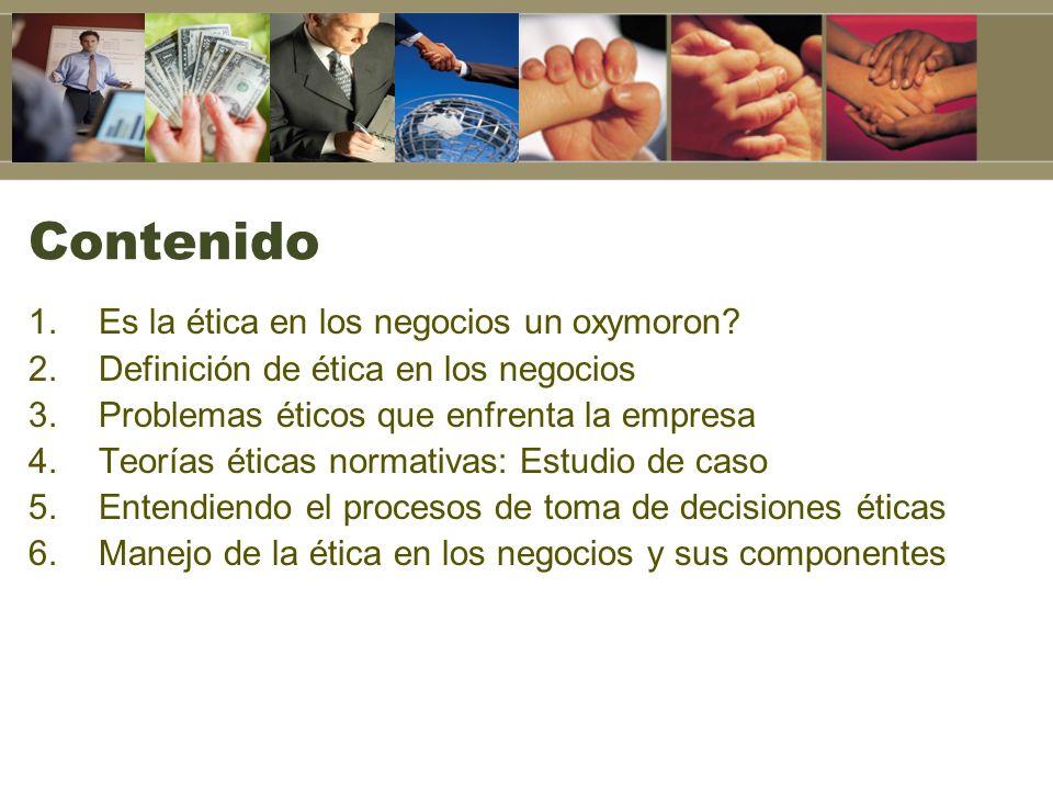 Contenido 1.Es la ética en los negocios un oxymoron? 2.Definición de ética en los negocios 3.Problemas éticos que enfrenta la empresa 4.Teorías éticas