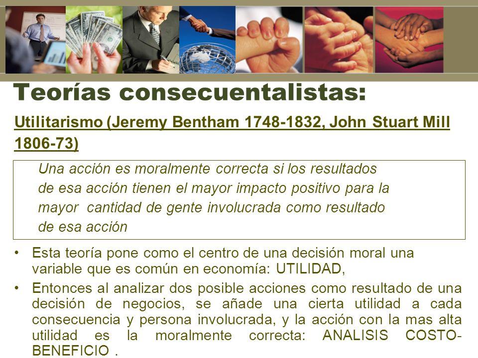 Teorías consecuentalistas: Utilitarismo (Jeremy Bentham 1748-1832, John Stuart Mill 1806-73) Una acción es moralmente correcta si los resultados de es