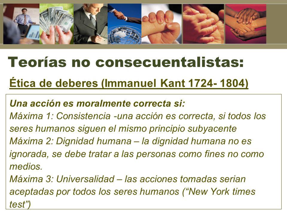 Teorías no consecuentalistas: Ética de deberes (Immanuel Kant 1724- 1804) Una acción es moralmente correcta si: Máxima 1: Consistencia -una acción es