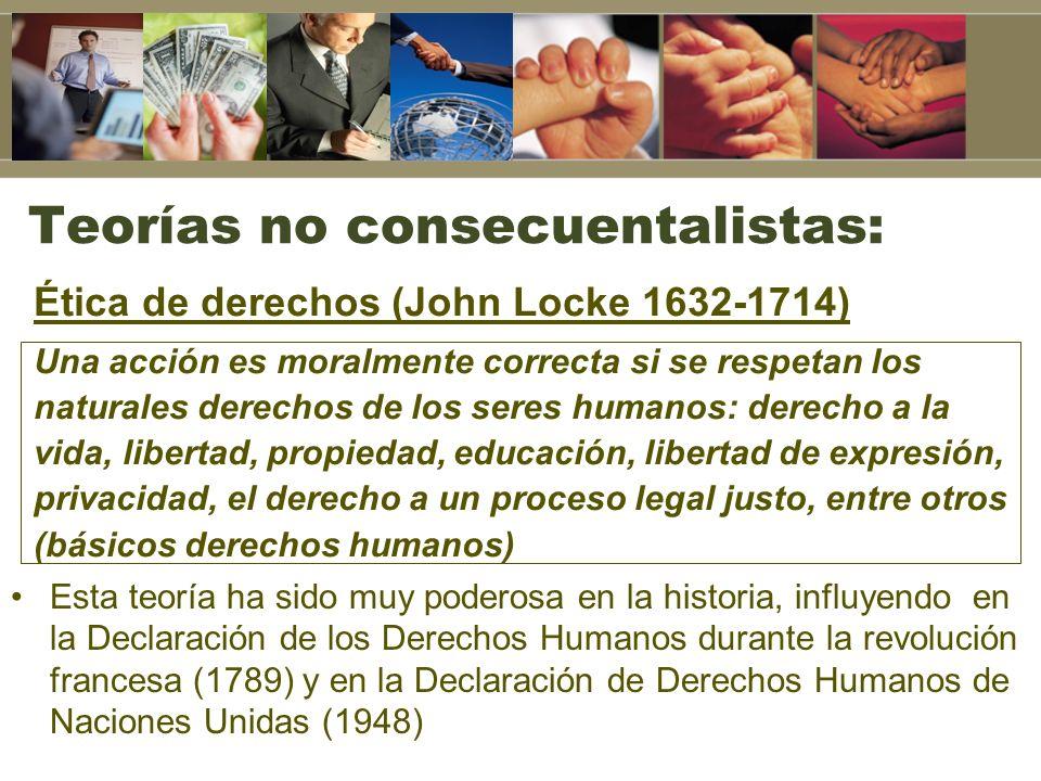 Teorías no consecuentalistas: Ética de derechos (John Locke 1632-1714) Una acción es moralmente correcta si se respetan los naturales derechos de los